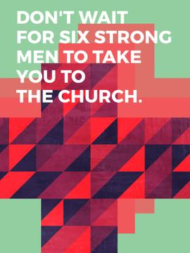 Don't wait for six strong men to take you to the church